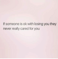 IG: If someone is ok with losing you they  never really cared for you IG