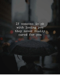 losing you: If someone is ok  with Losing you  they never really  cared for you
