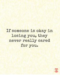 losing you: If someone is okay in  losing you, they  never really cared  for you.  R0