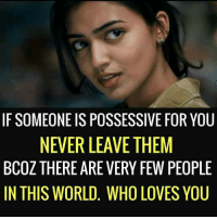 possessive: IF SOMEONE IS POSSESSIVE FOR YOU  NEVER LEAVE THEM  BCOZ THERE ARE VERY FEW PEOPLE  IN THIS WORLD. WHO LOVES YOU