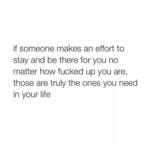 Are Those: if someone makes an effort to  stay and be there for you no  matter how fucked up you are,  those are truly the ones you need  in your life
