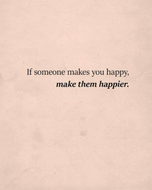 Happier: If someone makes you happy,  make them happier.