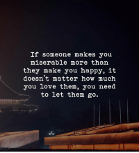 Love, Happy, and How: If someone makes you  miserable more than  they make you happy, it  doesn't matter how much  you love them, you need  to let them go. );