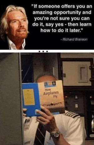 """laughoutloud-club:  Risk was calculated: """"If someone offers you an  amazing opportunity and  you're not sure you can  do it, say yes then learn  how to do it later.""""  -Richard Branson  How  Airplanes  Py laughoutloud-club:  Risk was calculated"""