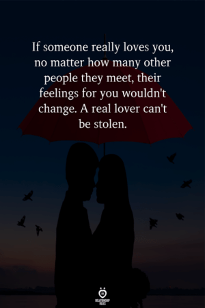 Change, How, and They: If someone really loves you,  no matter how many other  people they meet, their  feelings for you wouldn't  change. A real lover can't  be stolen.