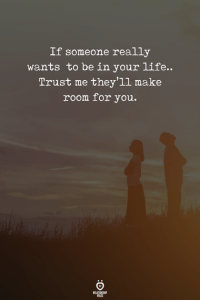 Life, Make, and You: If someone really  wants to be in your life..  Trust me they'll make  room for you.