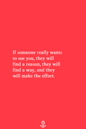 Reason, Will, and Make: If someone really wants  to see you, they will  find a reason, they will  find a way, and they  will make the effort.  RELATIONSHIP  ES