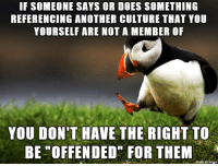 """Black, White, and Black Guy: IF SOMEONE SAYS OR DOES SOMETHING  REFERENCING ANOTHER CULTURE THAT YOU  YOURSELF ARE NOT A MEMBER OF  YOU DON'T HAVE THE RIGHT TO  BE """"OFFENDED FOR THEM  on imqu seriously as a white guy, if someone says a joke about a black guy I dont get offended because someone else might be offended"""