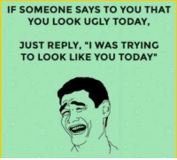 """Memes, Ugly, and Today: IF SOMEONE SAYS TO YOU THAT  YOU LOOK UGLY TODAY,  JUST REPLY, """"I WAS TRYING  TO LOOK LIKE YOU TODAY"""""""