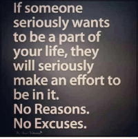 Tag Someone <3: If someone  seriously wants  to be a part of  your life, they  will seriously  make an effort to  be in it.  No Reasons.  No Excuses. Tag Someone <3