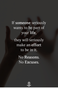 no excuses: If someone seriously  wants to be part of  your life,  they will seriously  make an effort  to be in it.  No Reasons  No Excuses.