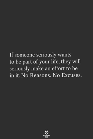 no excuses: If someone seriously wants  to be part of your life, they will  seriously make an effort to be  in it. No Reasons. No Excuses.