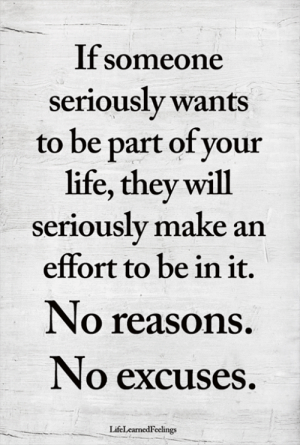 no excuses: If someone  seriously wants  to be part of your  life, they will  seriously make an  effort to be in it.  No reasons.  No excuses.  LifeLearnedFeelings