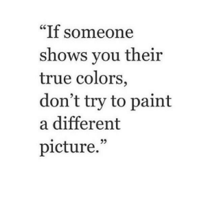 "Dont Try: ""If someone  shows vou their  true colors  don't try to paint  a different  picture."""