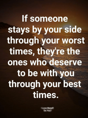 Love, Memes, and Best: If someone  stays by your side  through your worst  times, they're the  ones who deserve  to be with you  through your best  times.  I Love Myself  Do You?