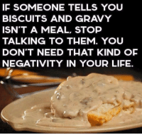 biscuits and gravy: IF SOMEONE TELLS YOU  BISCUITS AND GRAVY  ISN'T A MEAL, STOP  TALKING TO THEM. YOU  DON'T NEED THAT KIND OF  NEGATIVITY IN YOUR LIFE.