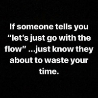 "Y'all agree? 🤔 https://t.co/OUgVvK72GW: If someone tells you  ""let's just go with the  flow"" ...just know they  about to waste your  time. Y'all agree? 🤔 https://t.co/OUgVvK72GW"