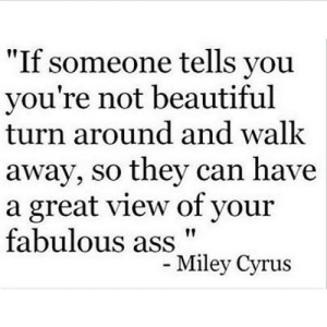 "https://iglovequotes.net/: ""If someone tells you  you're not beautiful  turn around and walk  away, so they can have  a great view of your  fabulous ass  - Miley Cyrus https://iglovequotes.net/"