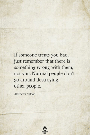 Bad, Unknown, and Them: If someone treats you bad,  just remember that there is  something wrong with them,  not you. Normal people don't  go around destroying  other people.  Unknown Author  BELATIONSHIP  LES