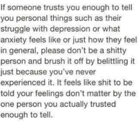 Memes, 🤖, and Shitty: If someone trusts you enough to tell  you personal things such as their  struggle with depression or what  anxiety feels like or just how they feel  in general, please don't be a shitty  person and brush it off by belittling it  just because you've never  experienced it. It feels like shit to be  told your feelings don't matter by the  one person you actually trusted  enough to tell. 💯