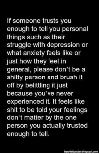 Memes, Shit, and Struggle: If someone trusts you  enough to tell you personal  things such as their  struggle with depression or  what anxiety feels like or  just how they feel in  general, please don't be a  shitty person and brush it  off by belittling it just  because you've never  experienced it. It feels like  shit to be told your feelings  don't matter by the one  person you actually trusted  enough to tell  blogspot.