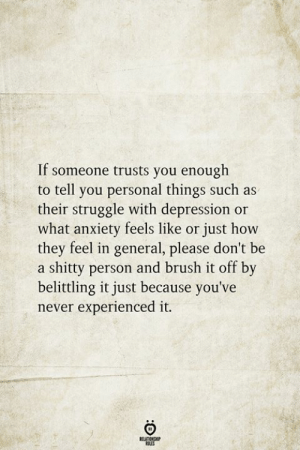 Struggle, Anxiety, and Depression: If someone trusts you enough  to tell you personal things such as  their struggle with depression or  what anxiety feels like or just how  they feel in general, please don't be  a shitty person and brush it off by  belittling it just because you've  never experienced it.  BELATIONSHIP  LES