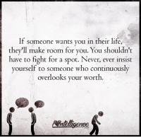 Life, Memes, and Never: If someone wants you in their life,  they'll make room for you. You shouldn't  have to fight for a spot. Never, ever insist  yourself to someone who continuously  overlooks your worth