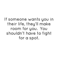 Life, Http, and Fight: If someone wants you in  their life, they'll make  room for you. You  shouldn't have to fight  for a spot http://iglovequotes.net/