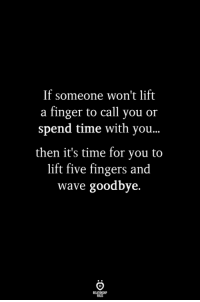 Time, Wave, and Lift: If someone won't lift  a finger to call you or  spend time with you...  then it's time for you to  lift five fingers and  wave goodbye.