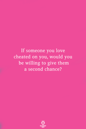 Love, Them, and You: If someone you love  cheated on you, would you  be willing to give them  a second chance?