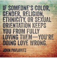 Memes, 🤖, and Ethnicity: IF SOMEONE'S COLOR  GENDER, RELIGION,  ETHNICITY OR SEXUAL  ORIENTATION KEEPS  LOVING THEM YOU'RE  DOING LOVE WRONG  JOHN PAVLOVITZ You're doing love right. Right? <3 (michele)