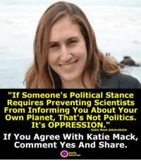 """Memes, 🤖, and Scientist: """"If someone's Political Stance  Requires Preventing Scientists  From Informing You About Your  Own Planet, That's Not Politics.  It's OPPRESSION.""""  Katie Mack Astrokatie  If You Agree With Katie Mack,  Comment Yes And Share.  American Comment yes and share if you agree with Katie Mack!  #KatieMack #Science"""