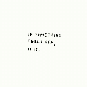 Feels,  Something, and Off: IF SoMETHING  FEELS OFF  IT lS.