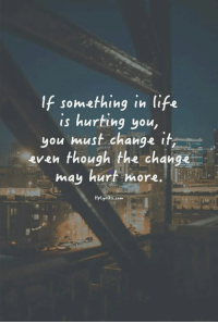 If something in life  is hurting you  you must change it  even though the change  may hurt more.  Hplyrikz.com