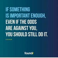 Like this if you agree and tag a friend that needs to see this!: IF SOMETHING  ISIMPORTANTENOUGH  EVEN IF THE ODDS  ARE AGAINST YOU,  YOU SHOULD STILL DO IT  ELON MUSK  found Like this if you agree and tag a friend that needs to see this!
