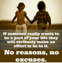 Init: IF sommeone really wants to  be a part of your life they  will seriously malke an  effort to be init.  lifelovequotesandsavings.com  No reasons, no  excuises.