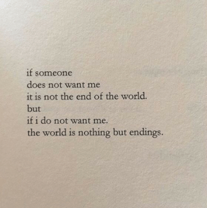 the end of the world: if soneone  does not want me  it is not the end of the world.  but  if i do not want me.  the world is nothing but endings