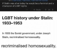 (Repost): If Stalin was alive today he would be a feminist and a  champion of LGBT rights  Reply  24  LGBT history under Stalin:  1933-1953  In 1933 the Soviet government, under Joseph  Stalin, recriminalised homosexuality.  recriminalised homosexuality. (Repost)
