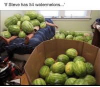 He's the guy from your math problems 😂😂: If Steve has 54 watermelons.. He's the guy from your math problems 😂😂
