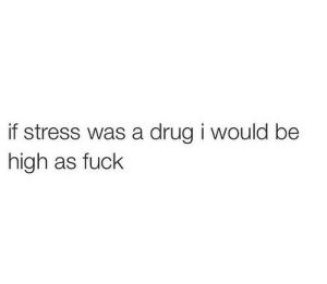 Fuck, Drug, and Stress: if stress was a drug i would be  high as fuck