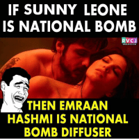 Memes, 🤖, and Sunny Leone: IF SUNNY LEONE  IS NATIONAL BOMB  RVCJ  wWW.RVCI.COM  THEN EMRAAN  HASHMI IS NATIONAL  BOMB DIFFUSER Rightly said!