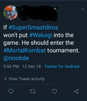 Android, Mortal Kombat, and The Game: If #SuperSmashBros  won't put #Waluigi into the  game. He should enter the  #Morta!Kombat tournament.  @noobde  5:06 PM 12 Dec 18 Twitter for Android  View Tweet activity Whos with me for Mortal Kombat 11?