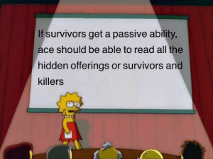 Survivors need something small like this: If survivors get a passive ability,  ace should be able to read all the  hidden offerings or survivors and  killers Survivors need something small like this