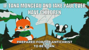 Children, Dank Memes, and Antichrist: IF TANA MONGEAU AND JAKE PAULEVER  HAVE CHILDREN  PREPARED FOR THE ANTICHRIST  тО BЕ ВORN. I didn't even know they were engaged until yesterday