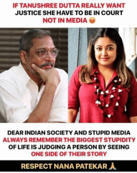 Life, Memes, and Respect: IF TANUSHREE DUTTA REALLY WANT  JUSTICE SHE HAVE TO BE IN COURT  NOT IN MEDIA  DEAR INDIAN SOCIETY AND STUPID MEDIA  ALWAYS REMEMBER THE BIGGEST STUPIDITY  OF LIFE IS JUDGING A PERSON BY SEEING  ONE SIDE OF THEIR STORY  RESPECT NANA PATEKAR人 ??