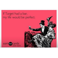 A girl can dream.: If Target had a bar  my life would be perfect.  somee cards  someecards  user card A girl can dream.