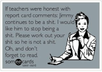 If only! -- teacherlife teaching teachersofinstagram teacher teachers iteachtoo iteach boredteachers iteachk education student iteach students school reportcards grading: If teachers were honest with  report card comments: Jimmy  continues to be a shit. I would  is.  like him to stop being a  shit. Please work out your  shit so he is not a shit.  N  Oh, and don't  forget to read.  cards  ee If only! -- teacherlife teaching teachersofinstagram teacher teachers iteachtoo iteach boredteachers iteachk education student iteach students school reportcards grading