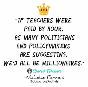 """Bored, Politicians, and Teachers: """"IF TEACHERS WERE  PAID BY HOUR,  AS MANY POLITICIANS  AND POLICYMAKERS  ARE SUGGESTING,  WE'D ALL BE MILLIONAIRES.""""  Bored Teachers  -Micholas Ferroni  Educator/Activist"""