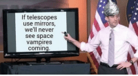 Stay woke via /r/memes http://bit.ly/2EM6yiG: If telescopes  use mirrors,  we'll never  see space  vampires  coming Stay woke via /r/memes http://bit.ly/2EM6yiG