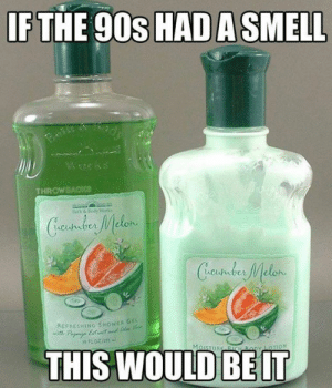 The best smell ever: IF THE 90s HAD A SMELL  Wwks  THROWBACKce  Beth &Body Worko  Cundus Melen  Creustder Melon  REFAESHING SHOWER GE  Pa ett  THIS WOULD  MoISTURE BICH By LOTION The best smell ever